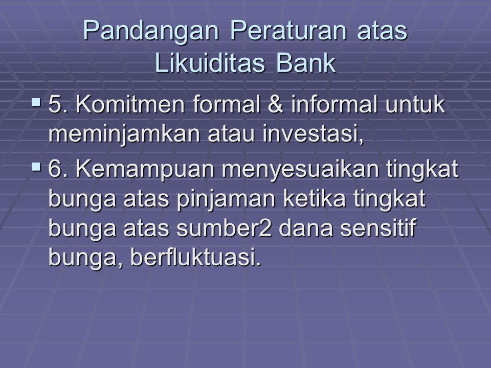 Pandangan Peraturan atas Likuiditas Bank  5. Komitmen formal & informal untuk meminjamkan atau investasi,  6. Kemampuan menyesuaikan tingkat bunga a