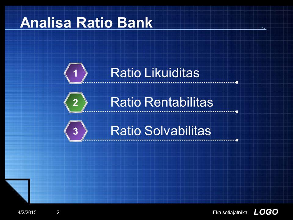 LOGO Eka setiajatnika Analisa Ratio Bank Ratio Likuiditas 1 Ratio Rentabilitas 2 Ratio Solvabilitas 3 4/2/20152