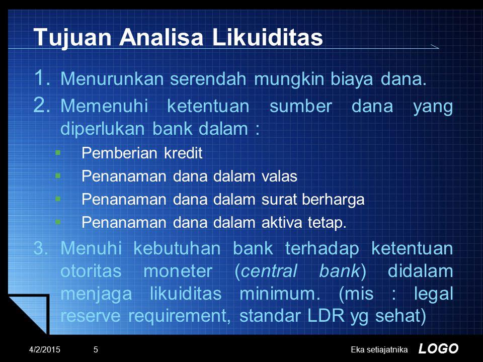 LOGO Tujuan Analisa Likuiditas 1. Menurunkan serendah mungkin biaya dana. 2. Memenuhi ketentuan sumber dana yang diperlukan bank dalam :  Pemberian k