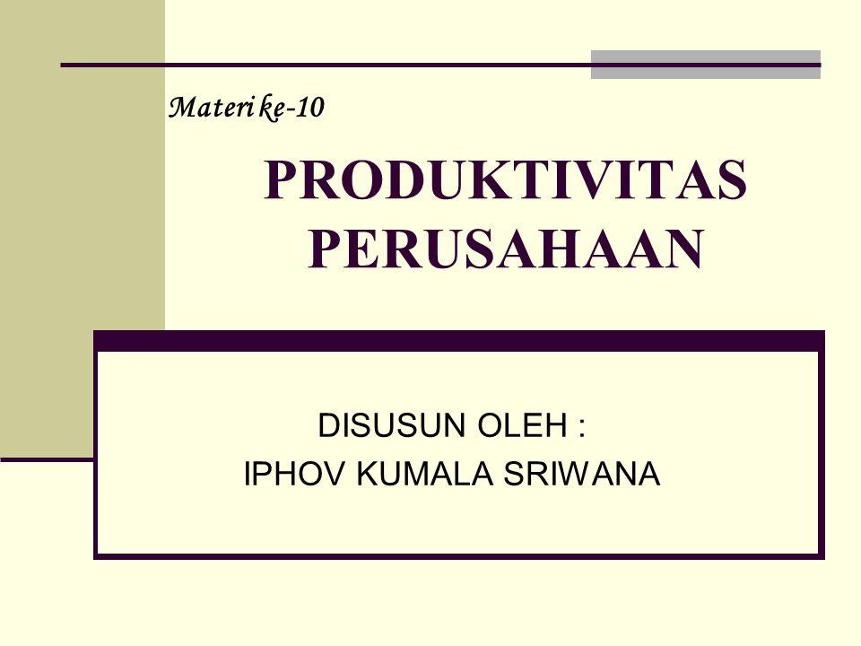 PRODUKTIVITAS PERUSAHAAN DISUSUN OLEH : IPHOV KUMALA SRIWANA Materi ke-10