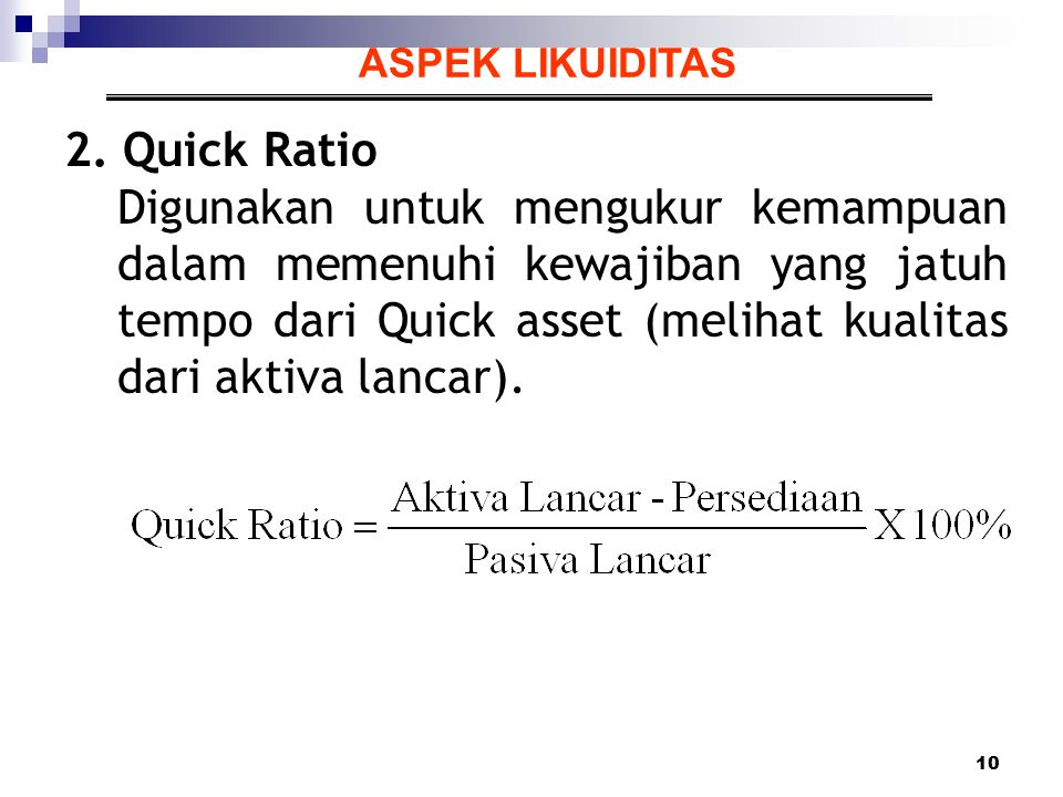 10 ASPEK LIKUIDITAS 2. Quick Ratio Digunakan untuk mengukur kemampuan dalam memenuhi kewajiban yang jatuh tempo dari Quick asset (melihat kualitas dar
