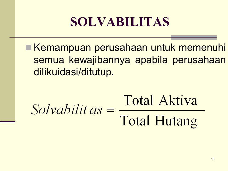 16 SOLVABILITAS Kemampuan perusahaan untuk memenuhi semua kewajibannya apabila perusahaan dilikuidasi/ditutup.