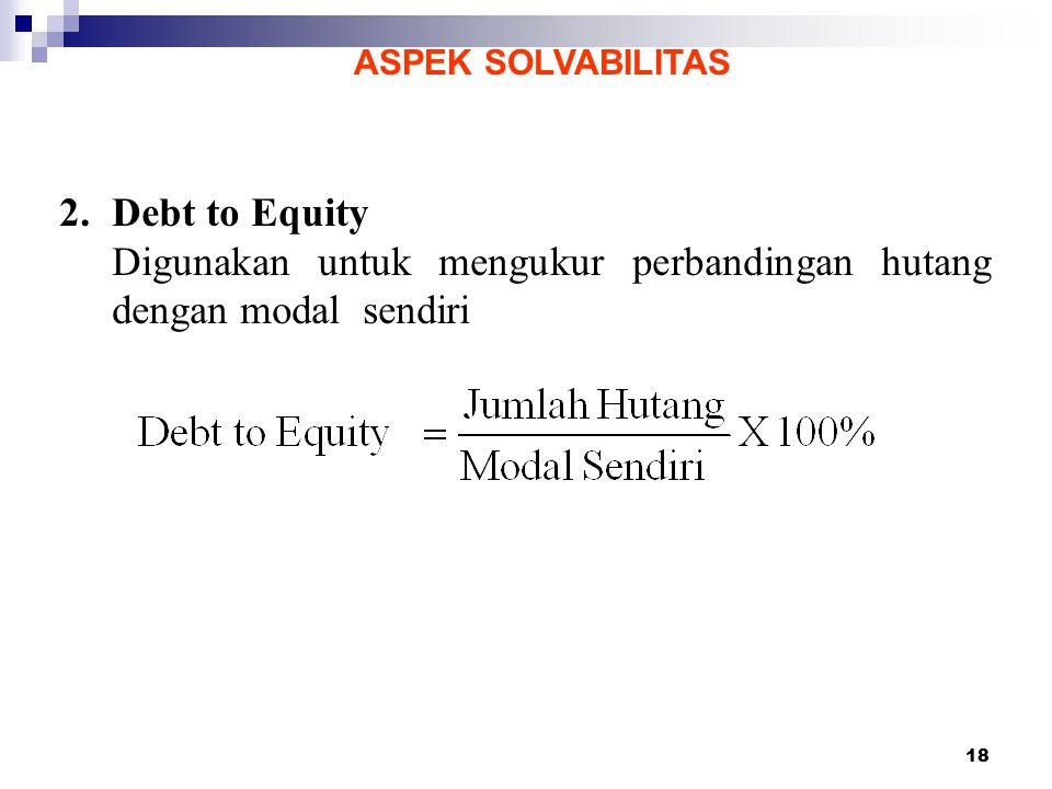 18 ASPEK SOLVABILITAS 2.Debt to Equity Digunakan untuk mengukur perbandingan hutang dengan modal sendiri