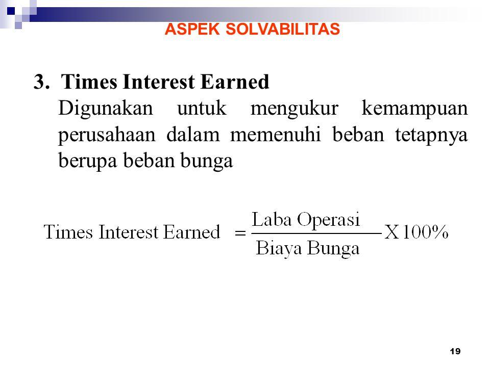 19 ASPEK SOLVABILITAS 3. Times Interest Earned Digunakan untuk mengukur kemampuan perusahaan dalam memenuhi beban tetapnya berupa beban bunga