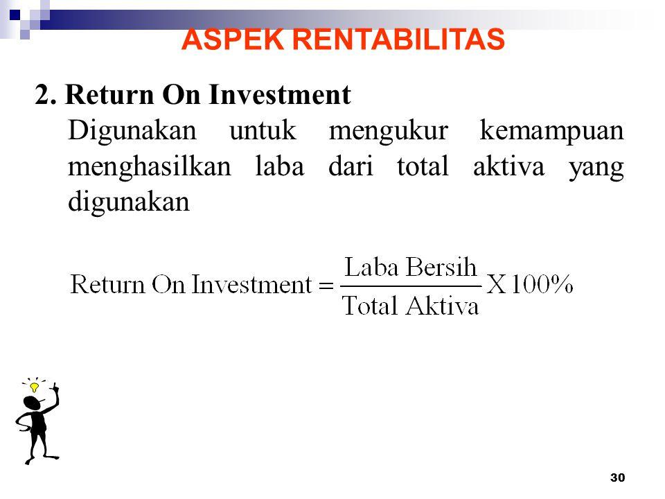 30 ASPEK RENTABILITAS 2. Return On Investment Digunakan untuk mengukur kemampuan menghasilkan laba dari total aktiva yang digunakan