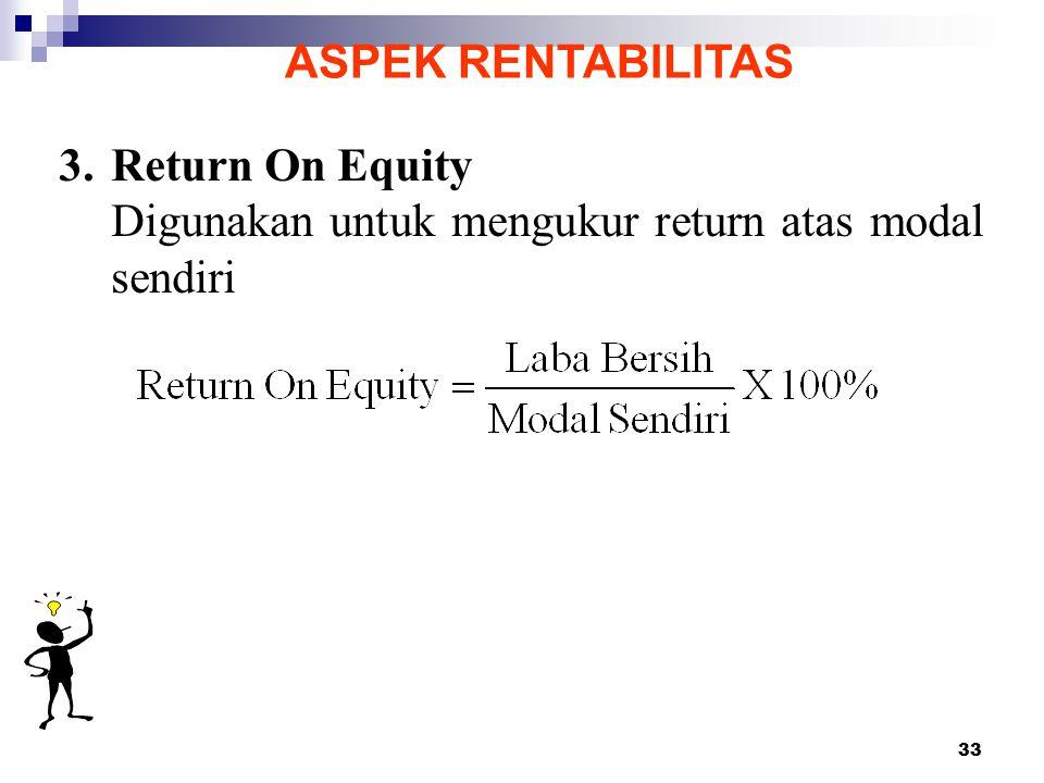 33 ASPEK RENTABILITAS 3. Return On Equity Digunakan untuk mengukur return atas modal sendiri