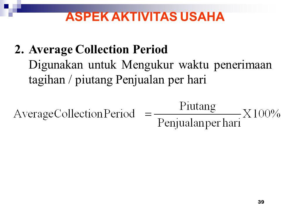 39 ASPEK AKTIVITAS USAHA 2.Average Collection Period Digunakan untuk Mengukur waktu penerimaan tagihan / piutang Penjualan per hari