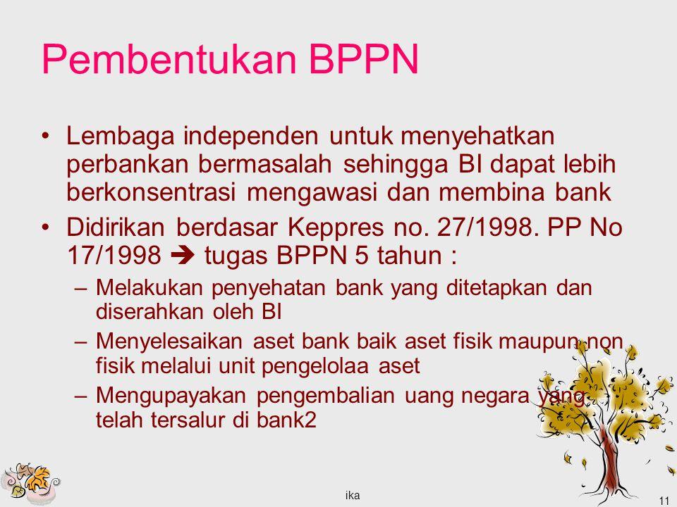 ika 11 Pembentukan BPPN Lembaga independen untuk menyehatkan perbankan bermasalah sehingga BI dapat lebih berkonsentrasi mengawasi dan membina bank Didirikan berdasar Keppres no.