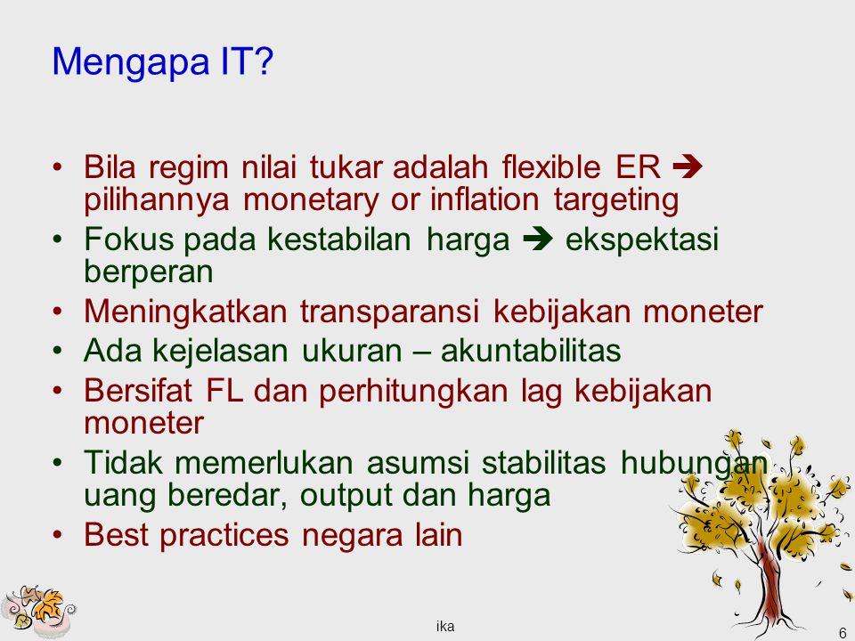ika 6 Mengapa IT? Bila regim nilai tukar adalah flexible ER  pilihannya monetary or inflation targeting Fokus pada kestabilan harga  ekspektasi berp