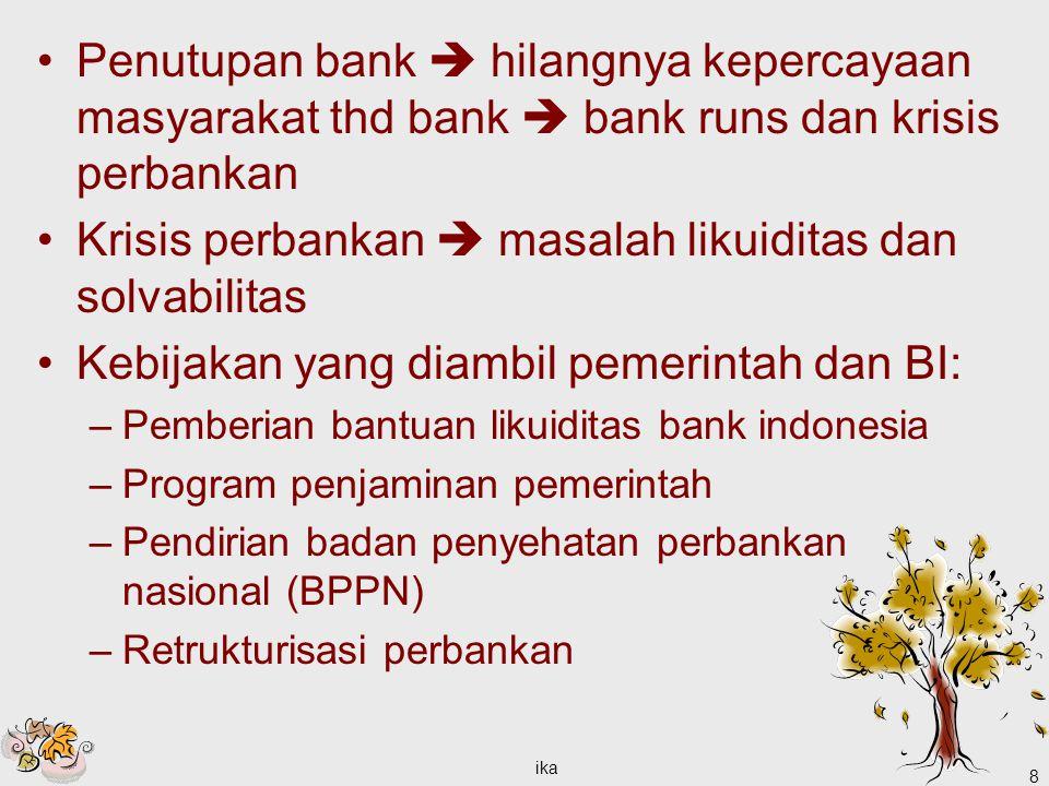 ika 8 Penutupan bank  hilangnya kepercayaan masyarakat thd bank  bank runs dan krisis perbankan Krisis perbankan  masalah likuiditas dan solvabilitas Kebijakan yang diambil pemerintah dan BI: –Pemberian bantuan likuiditas bank indonesia –Program penjaminan pemerintah –Pendirian badan penyehatan perbankan nasional (BPPN) –Retrukturisasi perbankan