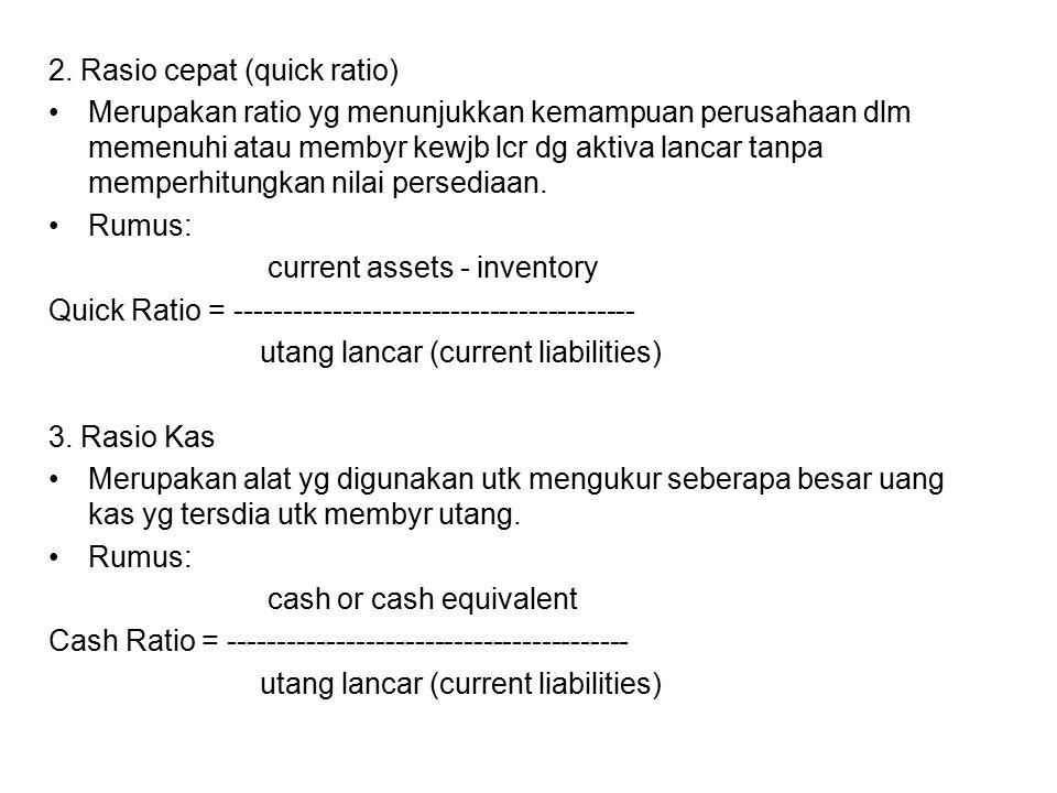 2. Rasio cepat (quick ratio) Merupakan ratio yg menunjukkan kemampuan perusahaan dlm memenuhi atau membyr kewjb lcr dg aktiva lancar tanpa memperhitun