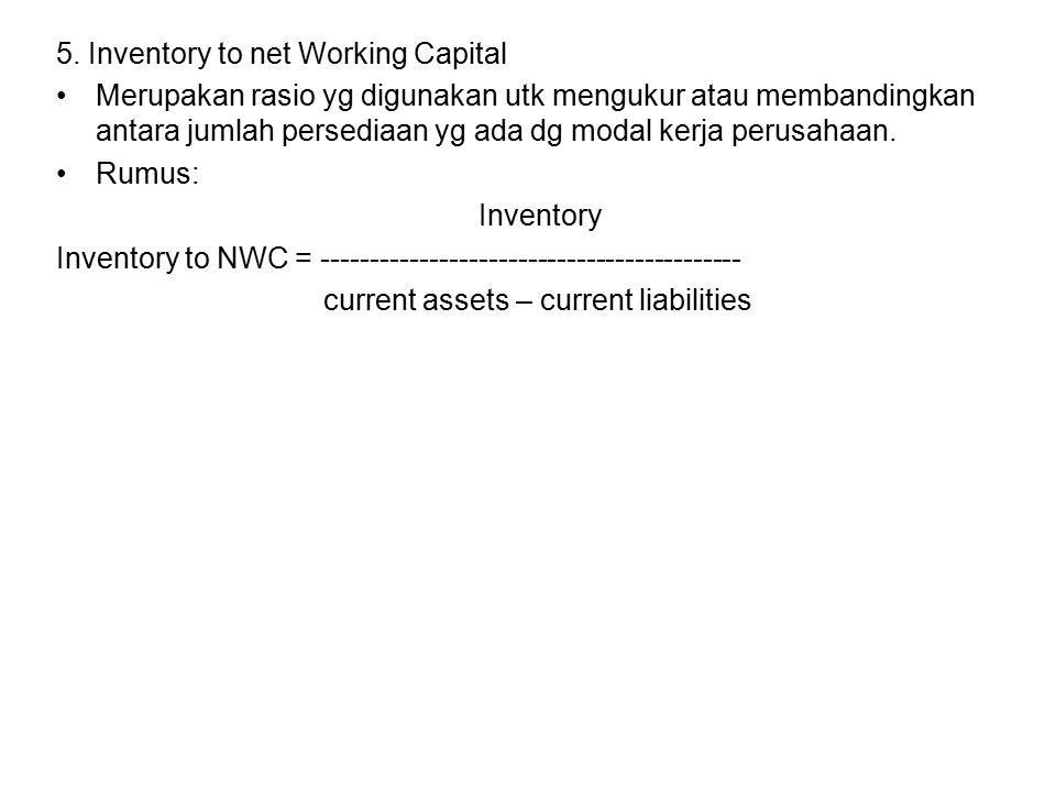 5. Inventory to net Working Capital Merupakan rasio yg digunakan utk mengukur atau membandingkan antara jumlah persediaan yg ada dg modal kerja perusa