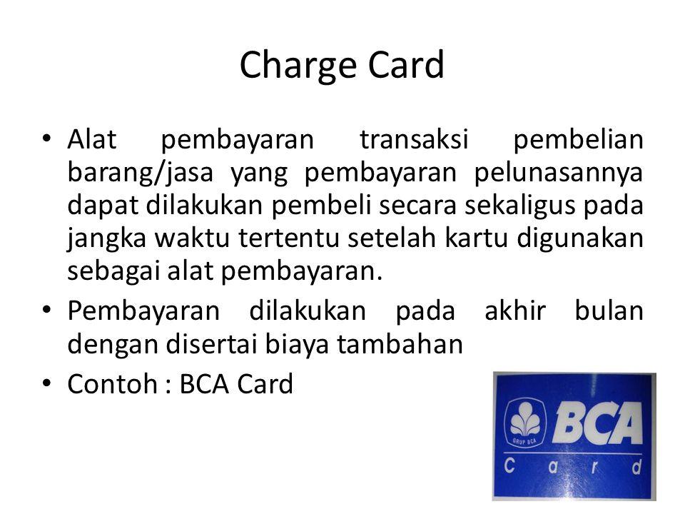 Charge Card Alat pembayaran transaksi pembelian barang/jasa yang pembayaran pelunasannya dapat dilakukan pembeli secara sekaligus pada jangka waktu tertentu setelah kartu digunakan sebagai alat pembayaran.