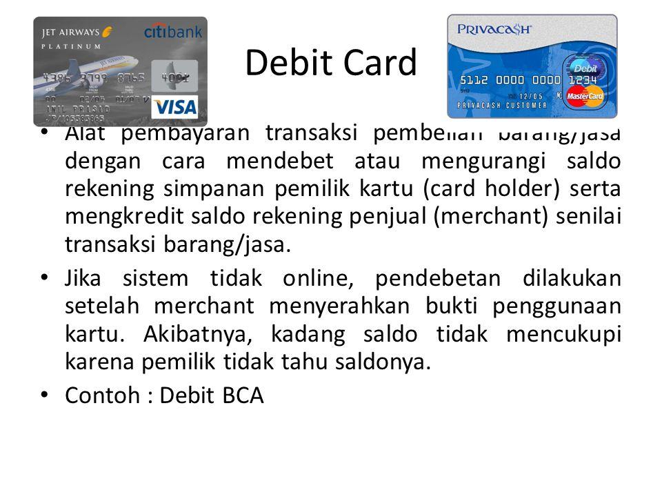 Debit Card Alat pembayaran transaksi pembelian barang/jasa dengan cara mendebet atau mengurangi saldo rekening simpanan pemilik kartu (card holder) serta mengkredit saldo rekening penjual (merchant) senilai transaksi barang/jasa.