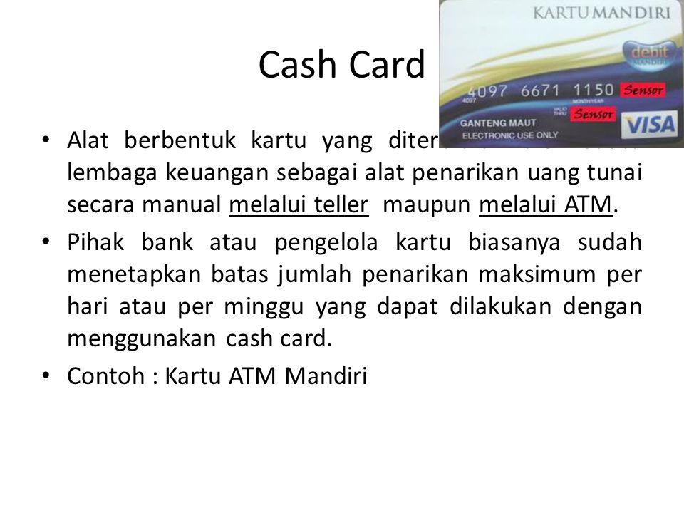 Cash Card Alat berbentuk kartu yang diterbitkan oleh suatu lembaga keuangan sebagai alat penarikan uang tunai secara manual melalui teller maupun melalui ATM.