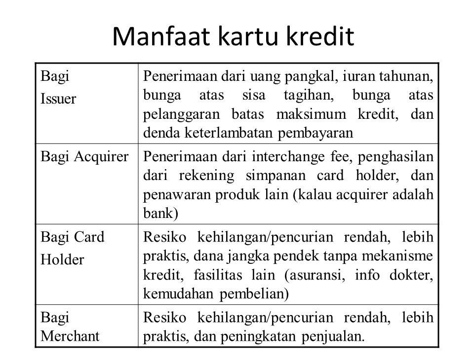 Manfaat kartu kredit Bagi Issuer Penerimaan dari uang pangkal, iuran tahunan, bunga atas sisa tagihan, bunga atas pelanggaran batas maksimum kredit, dan denda keterlambatan pembayaran Bagi AcquirerPenerimaan dari interchange fee, penghasilan dari rekening simpanan card holder, dan penawaran produk lain (kalau acquirer adalah bank) Bagi Card Holder Resiko kehilangan/pencurian rendah, lebih praktis, dana jangka pendek tanpa mekanisme kredit, fasilitas lain (asuransi, info dokter, kemudahan pembelian) Bagi Merchant Resiko kehilangan/pencurian rendah, lebih praktis, dan peningkatan penjualan.