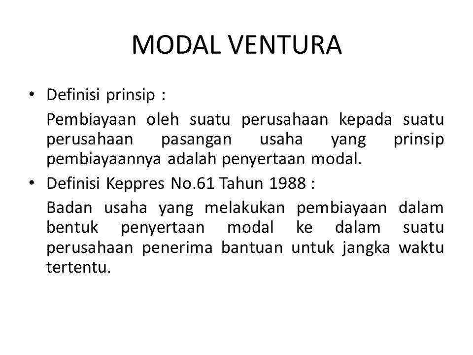 MODAL VENTURA Definisi prinsip : Pembiayaan oleh suatu perusahaan kepada suatu perusahaan pasangan usaha yang prinsip pembiayaannya adalah penyertaan modal.