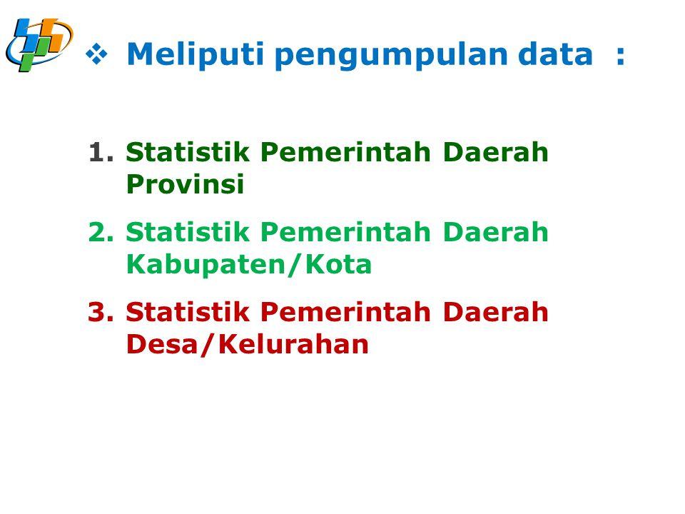1.Statistik Pemerintah Daerah Provinsi 2.Statistik Pemerintah Daerah Kabupaten/Kota 3.Statistik Pemerintah Daerah Desa/Kelurahan  Meliputi pengumpulan data :