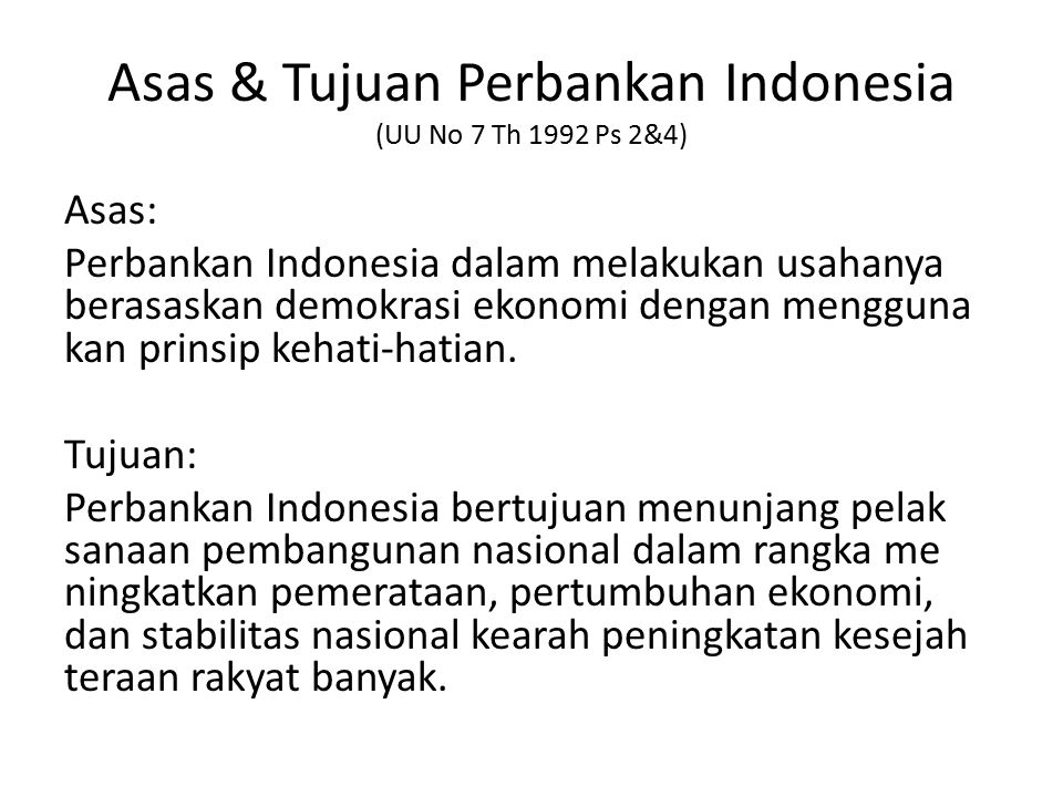 Asas & Tujuan Perbankan Indonesia (UU No 7 Th 1992 Ps 2&4) Asas: Perbankan Indonesia dalam melakukan usahanya berasaskan demokrasi ekonomi dengan mengguna kan prinsip kehati-hatian.