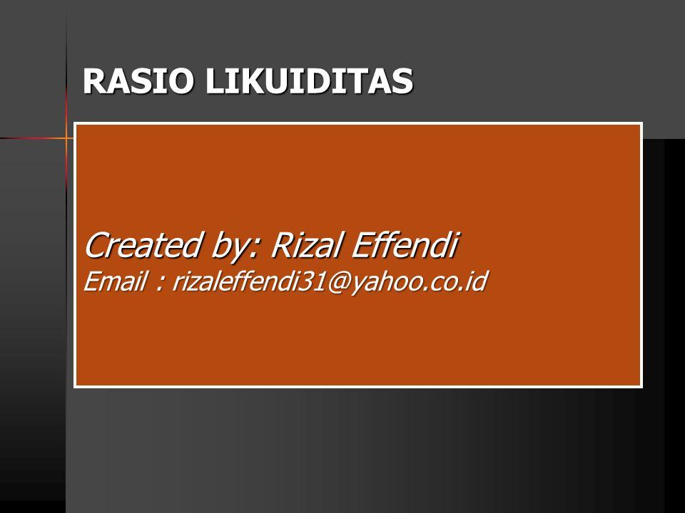 RASIO LIKUIDITAS Created by: Rizal Effendi Email : rizaleffendi31@yahoo.co.id