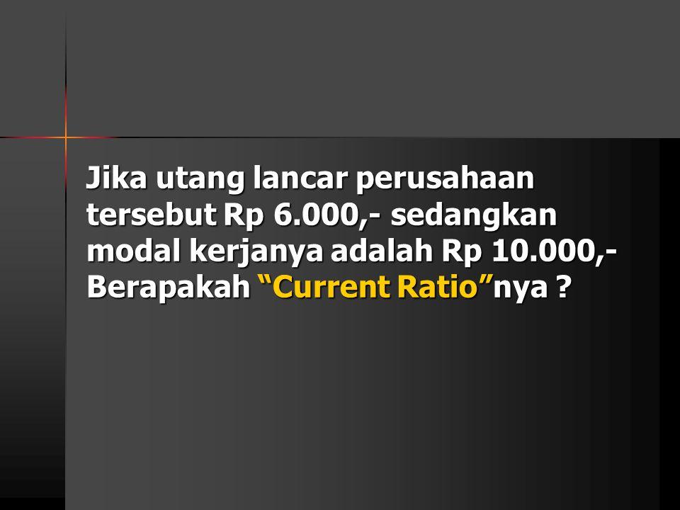 """Jika utang lancar perusahaan tersebut Rp 6.000,- sedangkan modal kerjanya adalah Rp 10.000,- Berapakah """"Current Ratio""""nya ?"""
