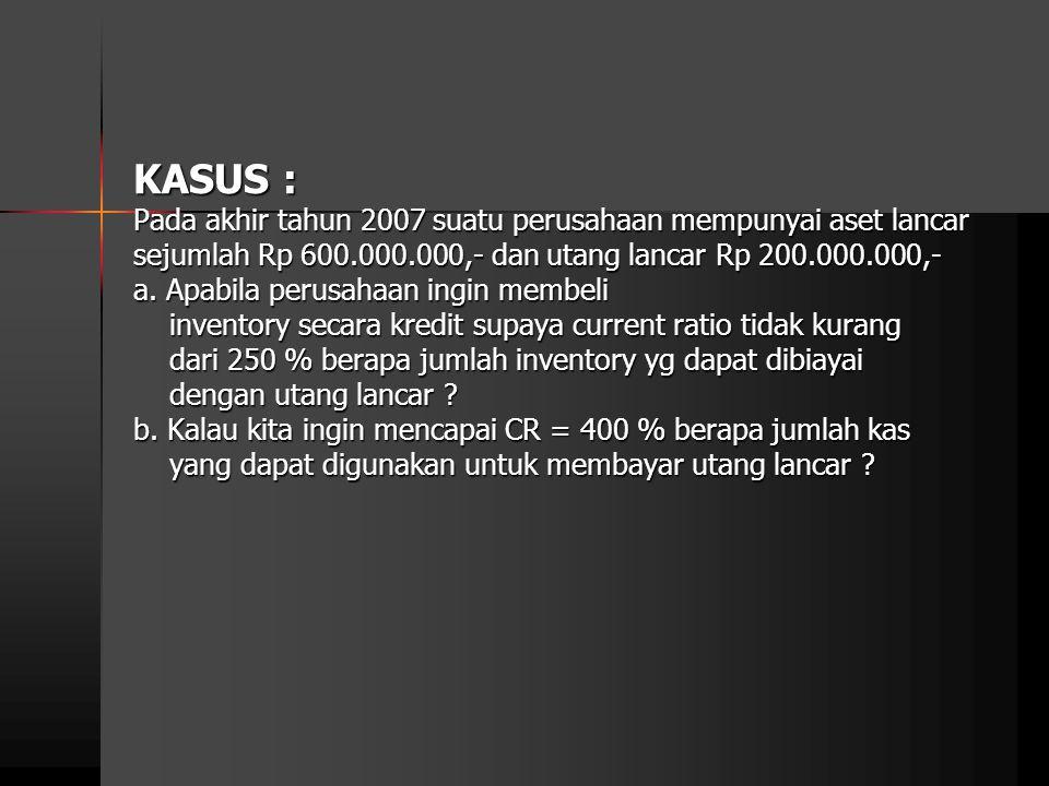 KASUS : Pada akhir tahun 2007 suatu perusahaan mempunyai aset lancar sejumlah Rp 600.000.000,- dan utang lancar Rp 200.000.000,- a. Apabila perusahaan