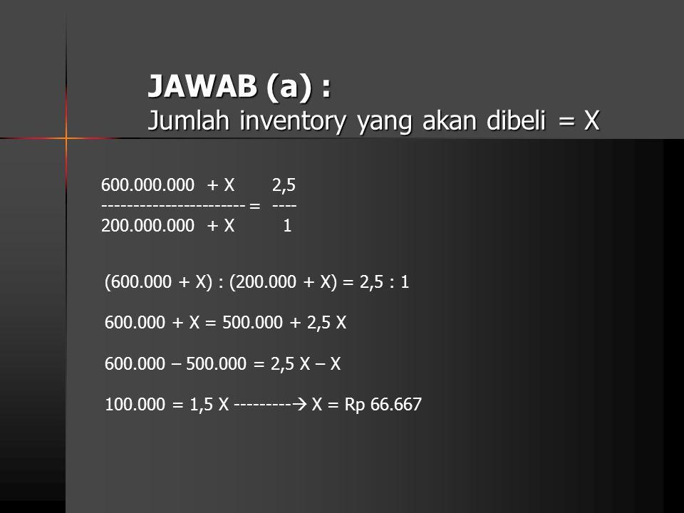 JAWAB (a) : Jumlah inventory yang akan dibeli = X 600.000.000 + X 2,5 ----------------------- = ---- 200.000.000 + X 1 (600.000 + X) : (200.000 + X) =