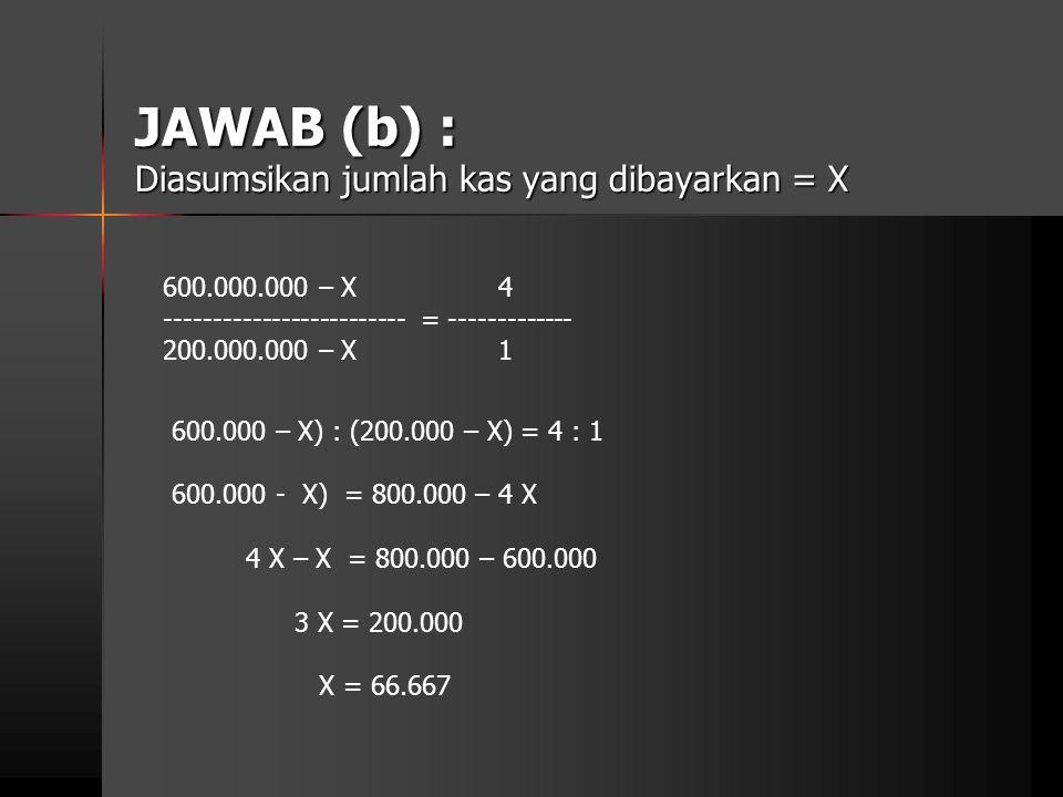 JAWAB (b) : Diasumsikan jumlah kas yang dibayarkan = X 600.000.000 – X 4 ------------------------- = ------------- 200.000.000 – X 1 600.000 – X) : (2