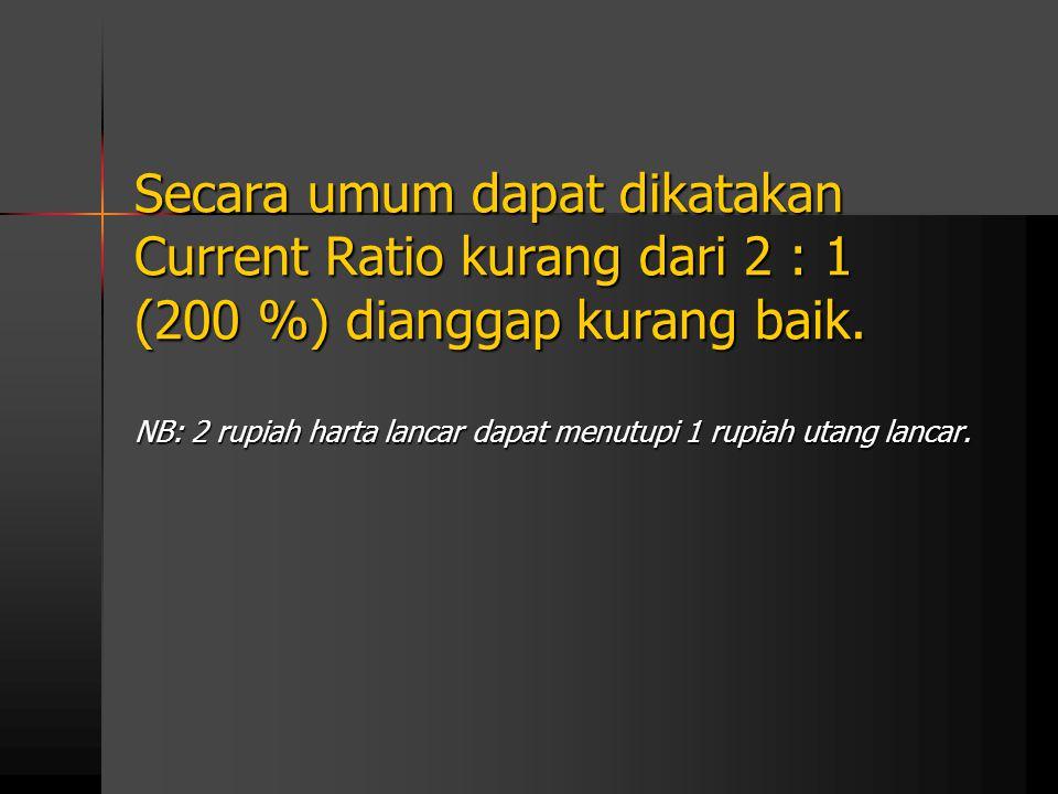 Secara umum dapat dikatakan Current Ratio kurang dari 2 : 1 (200 %) dianggap kurang baik. NB: 2 rupiah harta lancar dapat menutupi 1 rupiah utang lanc