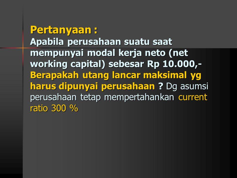 Pertanyaan : Apabila perusahaan suatu saat mempunyai modal kerja neto (net working capital) sebesar Rp 10.000,- Berapakah utang lancar maksimal yg har