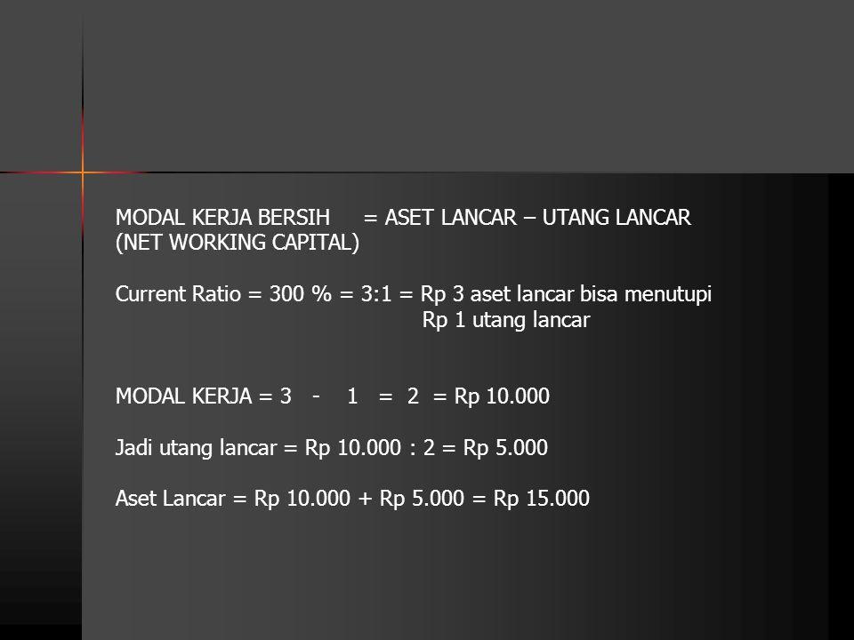 MODAL KERJA BERSIH = ASET LANCAR – UTANG LANCAR (NET WORKING CAPITAL) Current Ratio = 300 % = 3:1 = Rp 3 aset lancar bisa menutupi Rp 1 utang lancar M