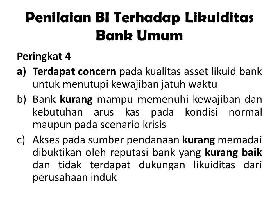 Penilaian BI Terhadap Likuiditas Bank Umum Peringkat 4 a)Terdapat concern pada kualitas asset likuid bank untuk menutupi kewajiban jatuh waktu b)Bank