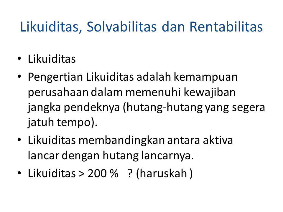 Contoh : PT X Akt lancar hutang lancar 1000 500 Likuiditas = 1000/500 = 200 % Untuk memperbaiki likuiditas 1.Menambah aktiva lancar 2.Mengurangi hutang lancar 3.Menambah modal