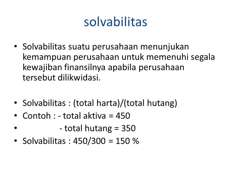 solvabilitas Solvabilitas suatu perusahaan menunjukan kemampuan perusahaan untuk memenuhi segala kewajiban finansilnya apabila perusahaan tersebut dil