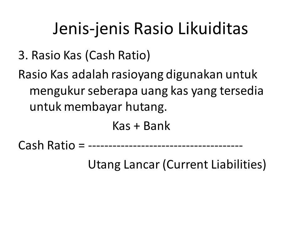 Jenis-jenis Rasio Likuiditas 3. Rasio Kas (Cash Ratio) Rasio Kas adalah rasioyang digunakan untuk mengukur seberapa uang kas yang tersedia untuk memba