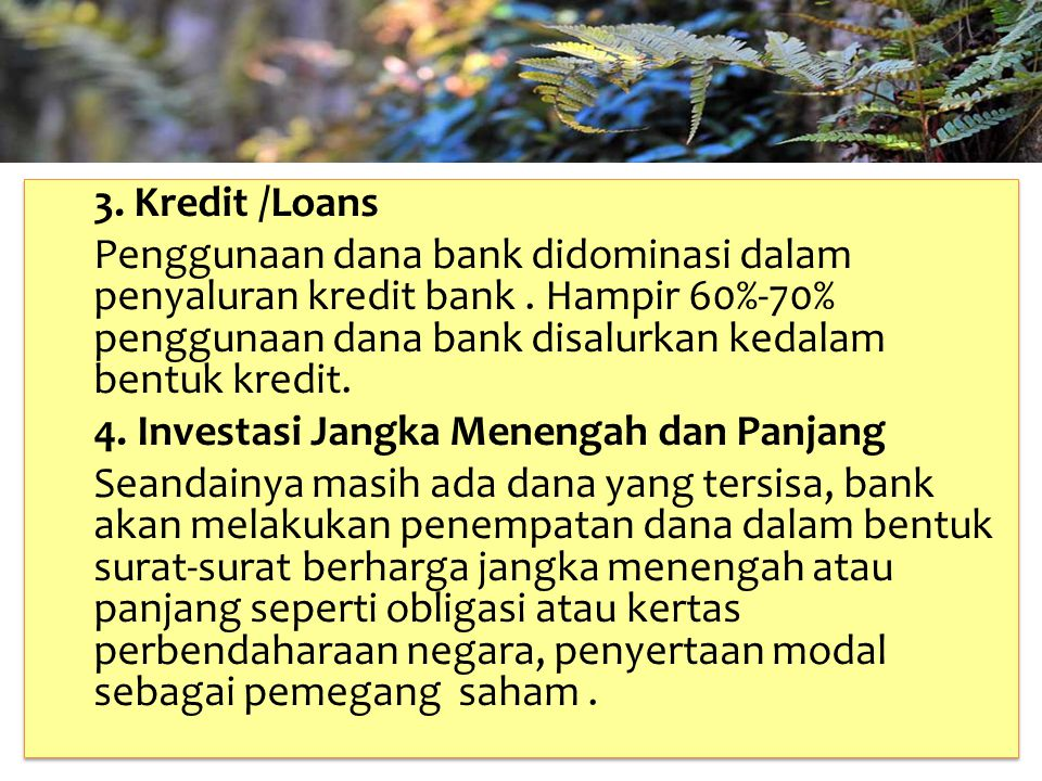 TAHUN 2012-FINNY REDJEKI S.E.,M.M.(B1075) 3. Kredit /Loans Penggunaan dana bank didominasi dalam penyaluran kredit bank. Hampir 60%-70% penggunaan dan