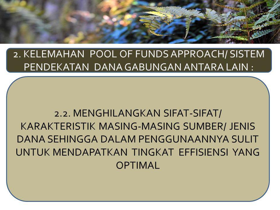 2. KELEMAHAN POOL OF FUNDS APPROACH/ SISTEM PENDEKATAN DANA GABUNGAN ANTARA LAIN : 2.2. MENGHILANGKAN SIFAT-SIFAT/ KARAKTERISTIK MASING-MASING SUMBER/