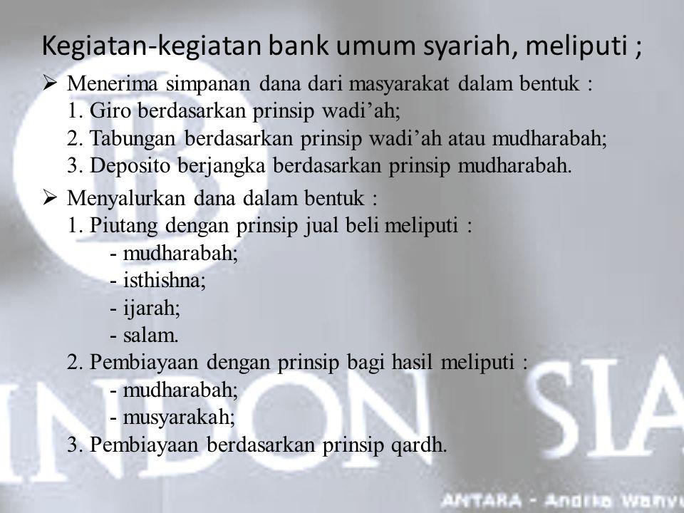 Kegiatan-kegiatan bank umum syariah, meliputi ;  Menerima simpanan dana dari masyarakat dalam bentuk : 1. Giro berdasarkan prinsip wadi'ah; 2. Tabung