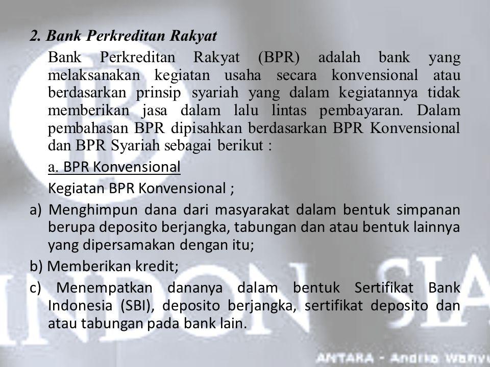2. Bank Perkreditan Rakyat Bank Perkreditan Rakyat (BPR) adalah bank yang melaksanakan kegiatan usaha secara konvensional atau berdasarkan prinsip sya