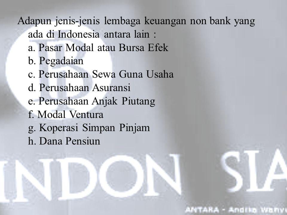 Adapun jenis-jenis lembaga keuangan non bank yang ada di Indonesia antara lain : a. Pasar Modal atau Bursa Efek b. Pegadaian c. Perusahaan Sewa Guna U