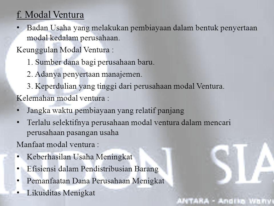 f. Modal Ventura Badan Usaha yang melakukan pembiayaan dalam bentuk penyertaan modal kedalam perusahaan. Keunggulan Modal Ventura : 1. Sumber dana bag
