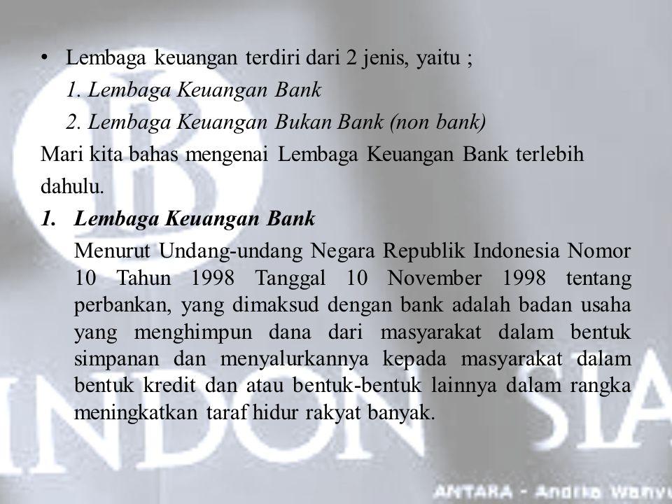 Adapun jenis-jenis lembaga keuangan bank terdiri dari : 1) Bank Umum (Konvensional dan Syariah) 2) Bank Perkreditan Rakyat (Konvensional dan Syariah) 1)Bank umum Bank Umum menurut Undang-undang RI Nomor 7 tahun 1992 tentang perbankan sebagaimana diperbaharui dengan UU nomor 10 Tahun 1998, adalah bank yang melaksanakan kegiatan usaha secara konvensional dan/atau berdasarkan prinsip syariah yang dalam kegiatannya memberikan jasa dalam lalu lintas pembayaran.