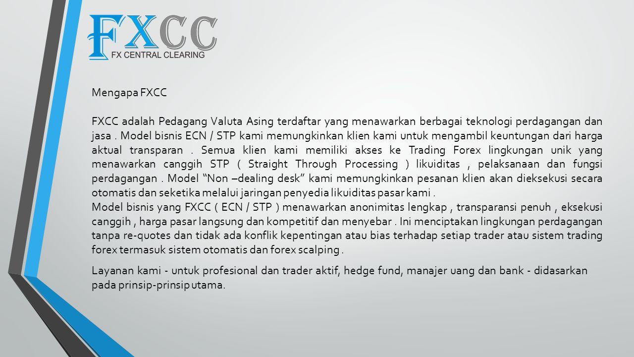 Model perdagangan ECN FXCC menyediakan klien dengan eksekusi transparan dan sangat kompetitif.Multibank bid / offer spread dimana Anda bisa mendapatkan spread serendah 1/10 pip pada semua jurusan.