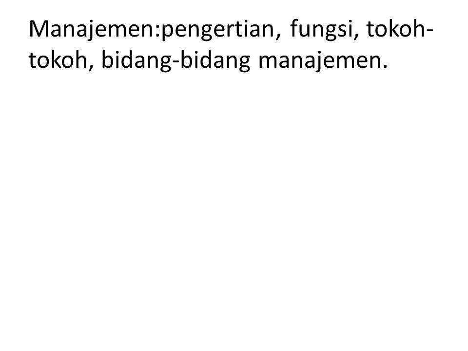 Manajemen:pengertian, fungsi, tokoh- tokoh, bidang-bidang manajemen.