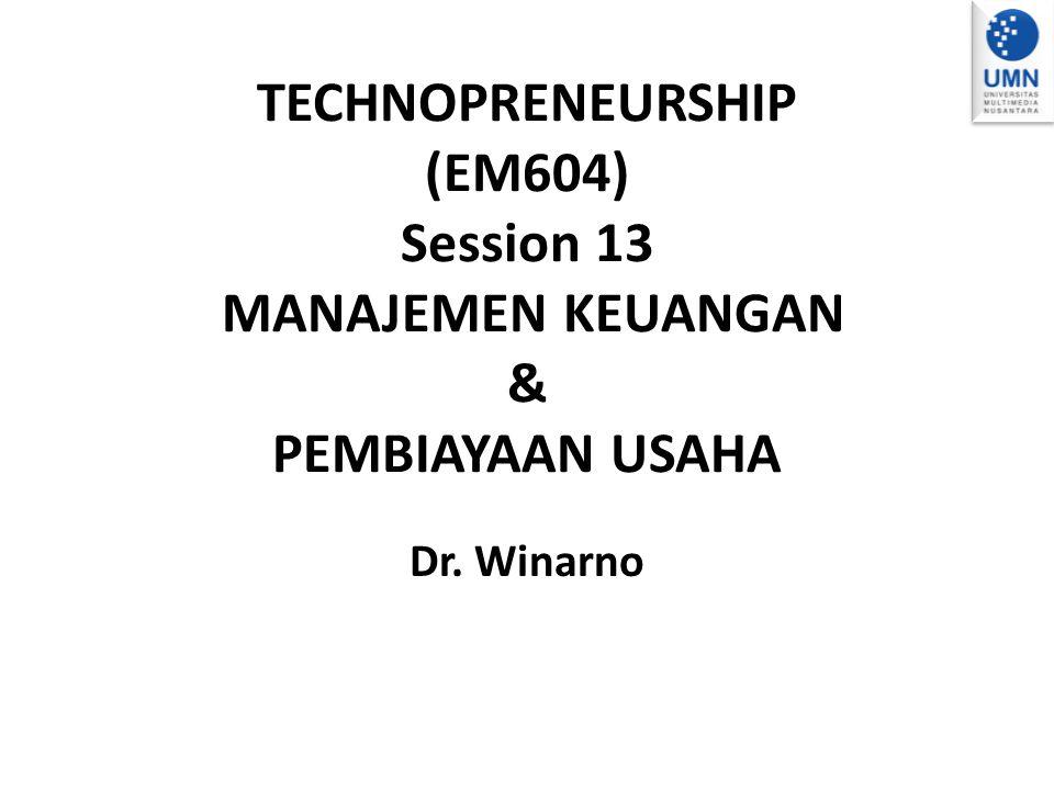TECHNOPRENEURSHIP (EM604) Session 13 MANAJEMEN KEUANGAN & PEMBIAYAAN USAHA Dr. Winarno
