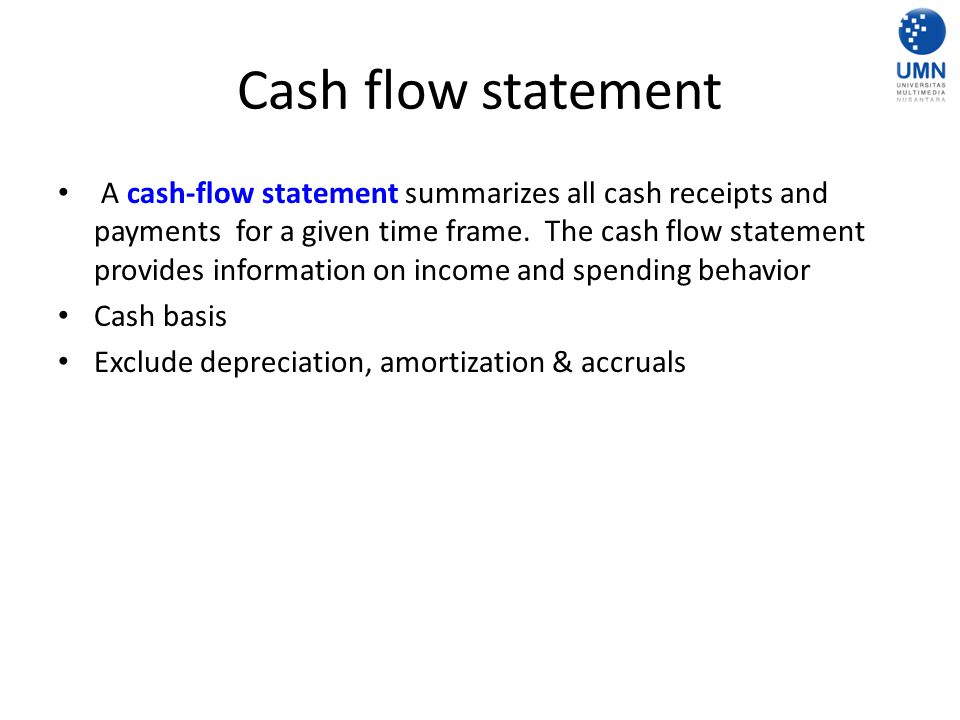 Statement of Cash Flow (+) Cash flow from operation – (+) Inflow (all receipt from production, sales, delivery, procurement, advertising, inventory, etc) – (-) Outflow (all payment for production, sales, delivery, procurement, advertising, inventory, etc) (+) Cash flow from investing – (+) Inflow (all receipt from investment result) – (-) Outflow (all payment for investment, such as: buy assets, make loan to customer, etc.) (+) Cash flow from financing – (+) Outflow (such as: new debt, new fund from equity) – (-) Outflow (such as: dividend payment) Net increase (decrease) in cash