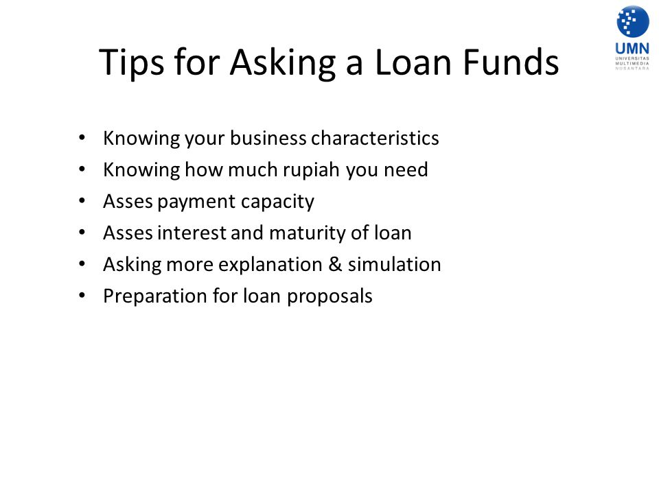 Tips for Asking a Loan Funds Knowing your business characteristics Knowing how much rupiah you need Asses payment capacity Asses interest and maturity