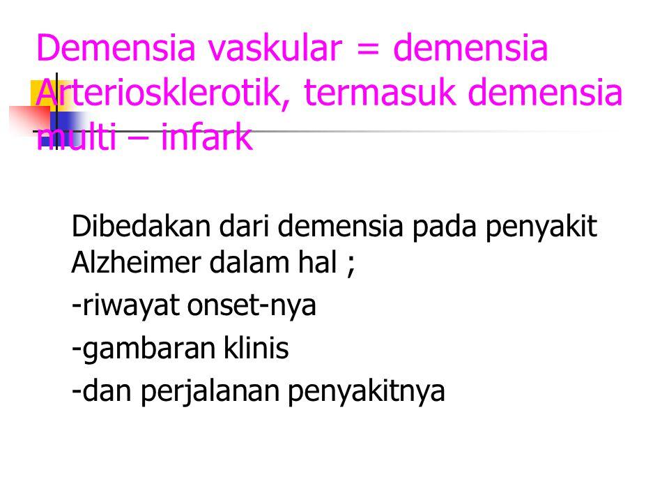 Demensia vaskular = demensia Arteriosklerotik, termasuk demensia multi – infark Dibedakan dari demensia pada penyakit Alzheimer dalam hal ; -riwayat o