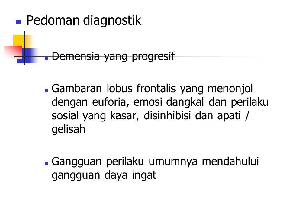 Pedoman diagnostik Demensia yang progresif Gambaran lobus frontalis yang menonjol dengan euforia, emosi dangkal dan perilaku sosial yang kasar, disinh