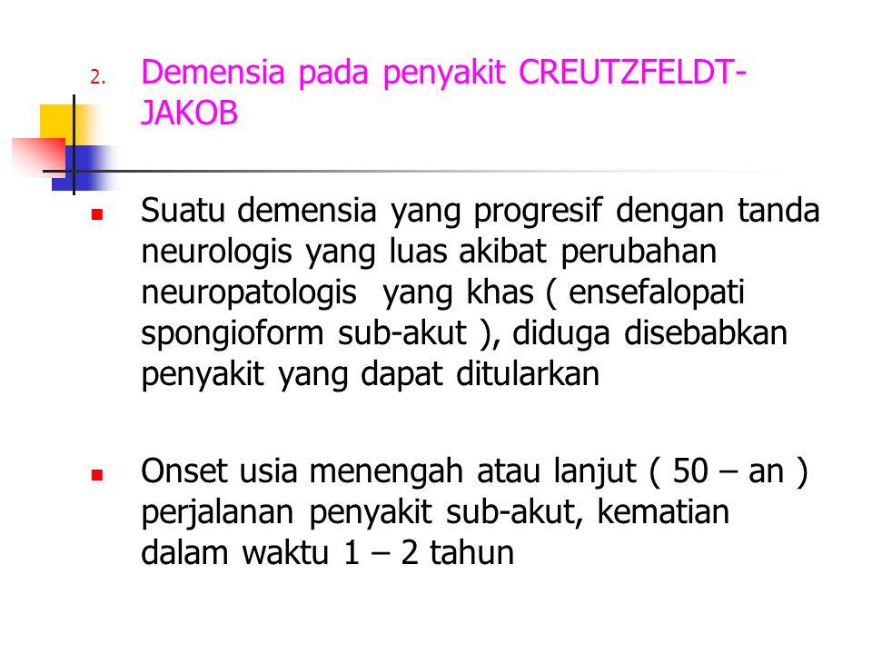 2. Demensia pada penyakit CREUTZFELDT- JAKOB Suatu demensia yang progresif dengan tanda neurologis yang luas akibat perubahan neuropatologis yang khas